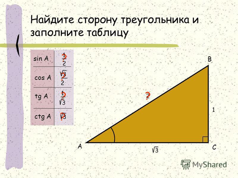 Найдите сторону треугольника и заполните таблицу 1 2 А В С ? ? ? ? sin А cos А tg А ctg А 1 2 ? 3 2 3 3 1 3