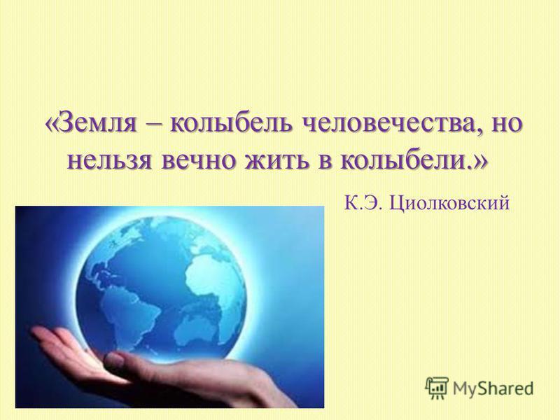 «Земля – колыбель человечества, но нельзя вечно жить в колыбели.» К.Э. Циолковский