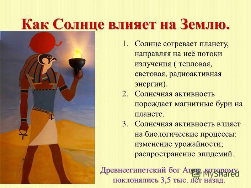 Как Солнце влияет на Землю. Древнеегипетский бог Атон, которому поклонялись 3,5 тыс. лет назад. 1. Солнце согревает планету, направляя на неё потоки излучения ( тепловая, световая, радиоактивная энергии). 2. Солнечная активность порождает магнитные б