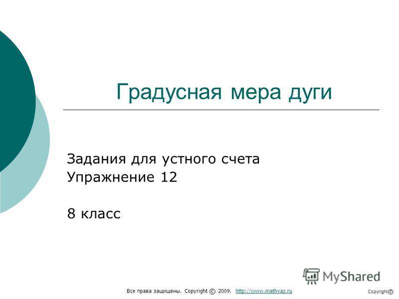 Градусная мера дуги Задания для устного счета Упражнение 12 8 класс Все права защищены. Copyright 2009. http://www.mathvaz.ruhttp://www.mathvaz.ru с Copyright с