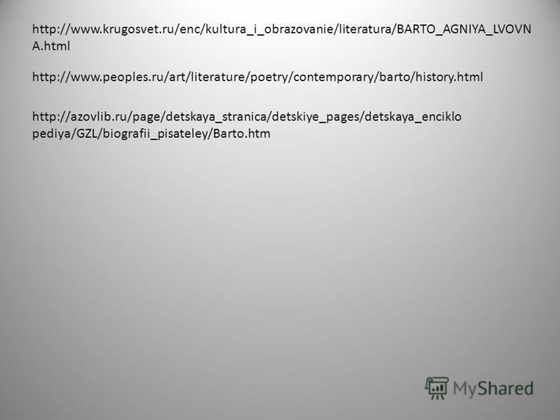 http://www.krugosvet.ru/enc/kultura_i_obrazovanie/literatura/BARTO_AGNIYA_LVOVN A.html http://www.peoples.ru/art/literature/poetry/contemporary/barto/history.html http://azovlib.ru/page/detskaya_stranica/detskiye_pages/detskaya_enciklo pediya/GZL/bio