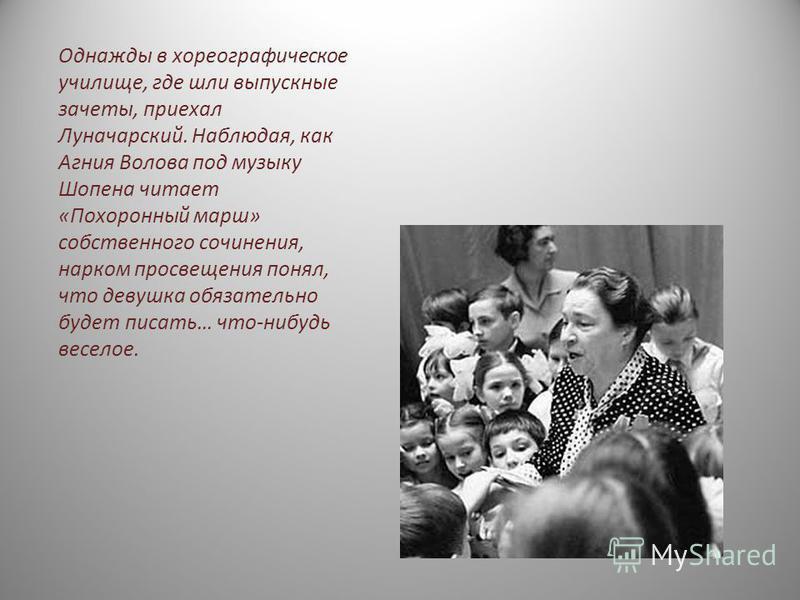 Однажды в хореографическое училище, где шли выпускные зачеты, приехал Луначарский. Наблюдая, как Агния Волова под музыку Шопена читает «Похоронный марш» собственного сочинения, нарком просвещения понял, что девушка обязательно будет писать… что-нибуд