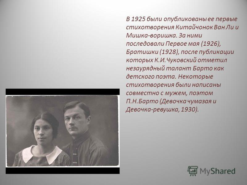 В 1925 были опубликованы ее первые стихотворения Китайчонок Ван Ли и Мишка-воришка. За ними последовали Первое мая (1926), Братишки (1928), после публикации которых К.И.Чуковский отметил незаурядный талант Барто как детского поэта. Некоторые стихотво