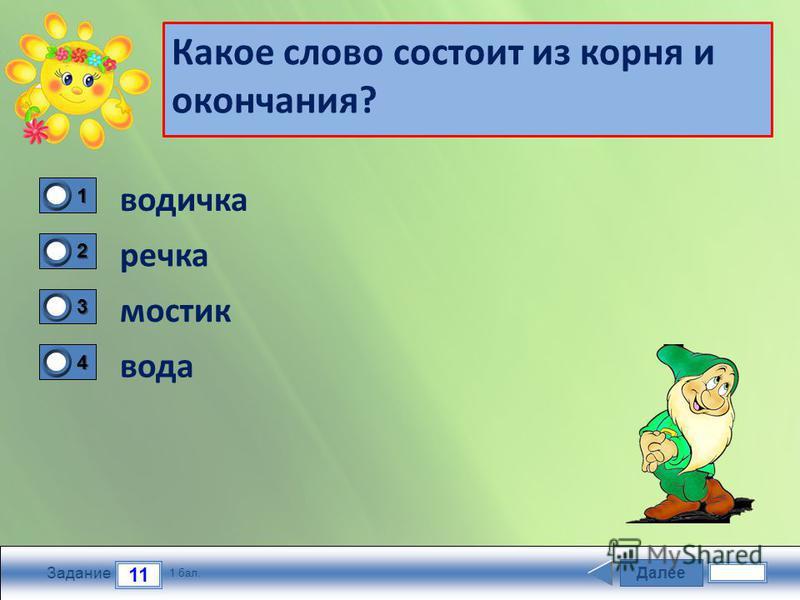 Далие 11 Задание 1 бал. 1111 2222 3333 4444 Какое слово состоит из корня и окончания? водичка речка мостик вода