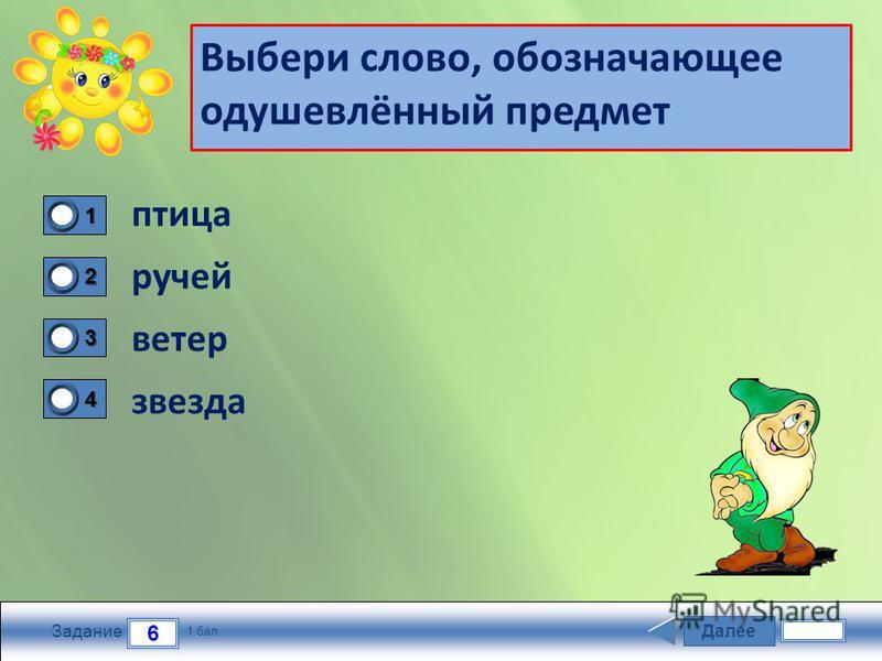 Далие 6 Задание 1 бал. 1111 2222 3333 4444 Выбери слово, обозначающее одушевлённый предмет птица ручей ветер звезда
