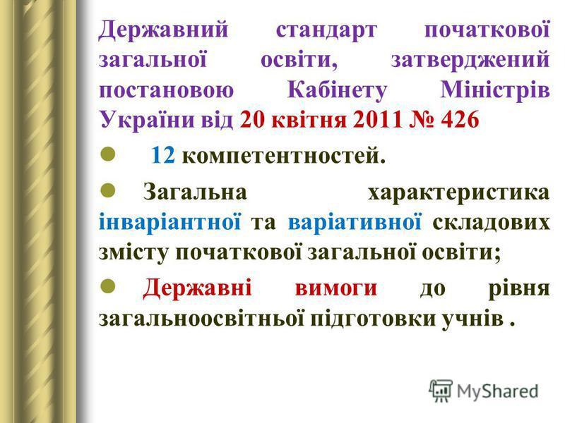 Державний стандарт початкової загальної освіти, затверджений постановою Кабінету Міністрів України від 20 квітня 2011 426 12 компетентностей. Загальна характеристика інваріантної та варіативної складових змісту початкової загальної освіти; Державні в