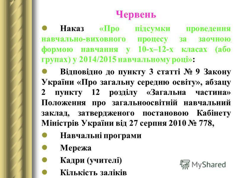 Червень Наказ «Про підсумки проведення навчально-виховного процесу за заочною формою навчання у 10-х–12-х класах (або групах) у 2014/2015 навчальному році»: Відповідно до пункту 3 статті 9 Закону України «Про загальну середню освіту», абзацу 2 пункту
