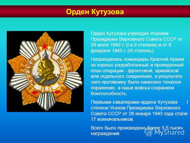 Орден Кутузова учрежден Указами Президиума Верховного Совета СССР от 29 июля 1942 г. (I и II степени) и от 8 февраля 1943 г. (III степень). Награждались командиры Красной Армии за хорошо разработанный и проведенный план операции - фронтовой, армейско