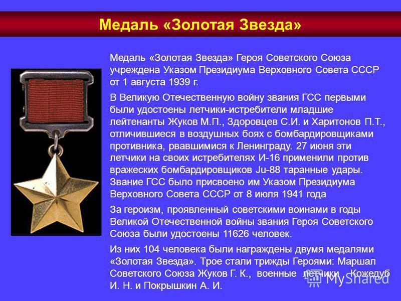 Медаль «Золотая Звезда» Героя Советского Союза учреждена Указом Президиума Верховного Совета СССР от 1 августа 1939 г. В Великую Отечественную войну звания ГСС первыми были удостоены летчики-истребители младшие лейтенанты Жуков М.П., Здоровцев С.И. и