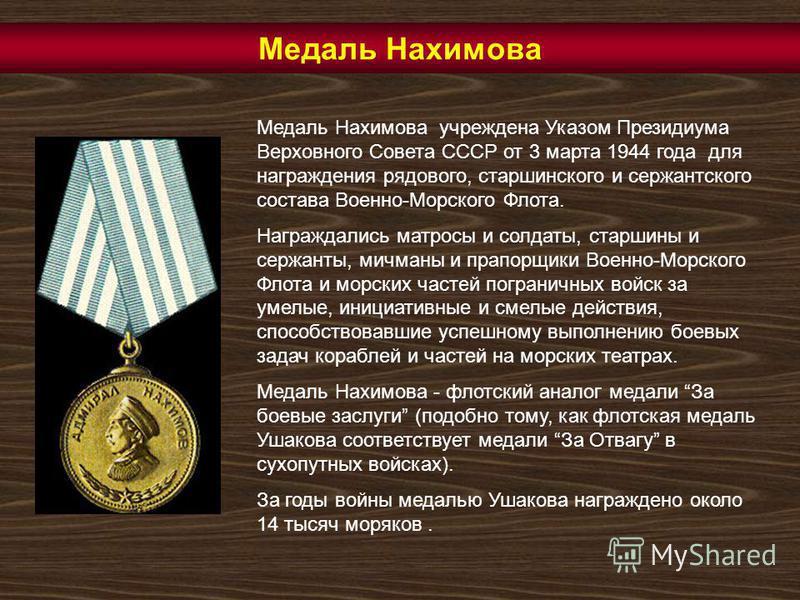 Медаль Нахимова учреждена Указом Президиума Верховного Совета СССР от 3 марта 1944 года для награждения рядового, старшинского и сержантского состава Военно-Морского Флота. Награждались матросы и солдаты, старшины и сержанты, мичманы и прапорщики Вое