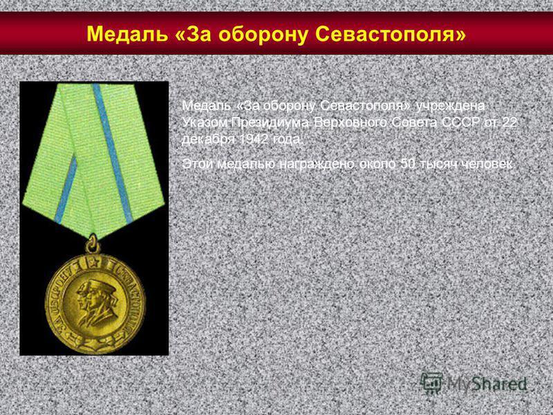 Медаль «За оборону Севастополя» учреждена Указом Президиума Верховного Совета СССР от 22 декабря 1942 года. Этой медалью награждено около 50 тысяч человек. Медаль «За оборону Севастополя»