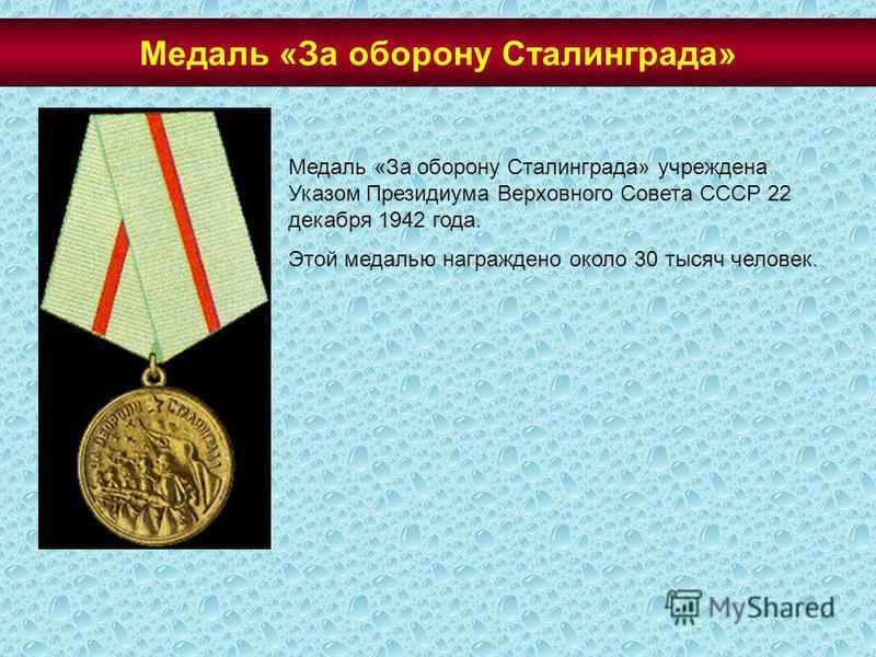 Медаль «За оборону Сталинграда» учреждена Указом Президиума Верховного Совета СССР 22 декабря 1942 года. Этой медалью награждено около 30 тысяч человек. Медаль «За оборону Сталинграда»