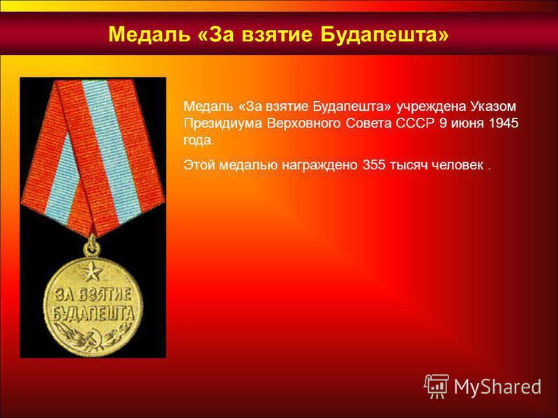 Медаль «За взятие Будапешта» учреждена Указом Президиума Верховного Совета СССР 9 июня 1945 года. Этой медалью награждено 355 тысяч человек. Медаль «За взятие Будапешта»