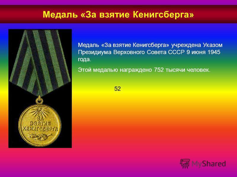 Медаль «За взятие Кенигсберга» учреждена Указом Президиума Верховного Совета СССР 9 июня 1945 года. Этой медалью награждено 752 тысячи человек. 52 Медаль «За взятие Кенигсберга»