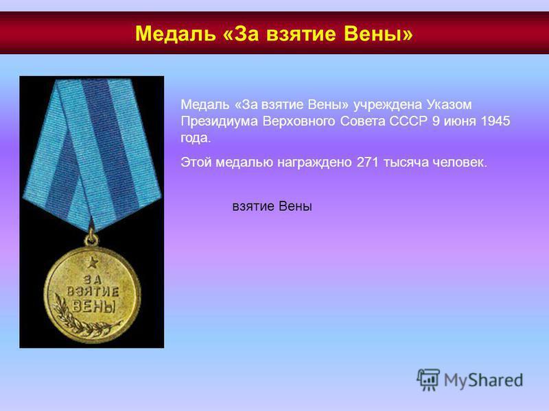 Медаль «За взятие Вены» учреждена Указом Президиума Верховного Совета СССР 9 июня 1945 года. Этой медалью награждено 271 тысяча человек. взятие Вены Медаль «За взятие Вены»
