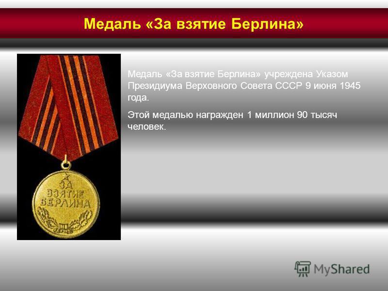 Медаль «За взятие Берлина» учреждена Указом Президиума Верховного Совета СССР 9 июня 1945 года. Этой медалью награжден 1 миллион 90 тысяч человек. Медаль «За взятие Берлина»