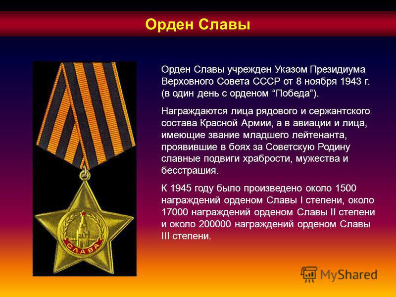 Орден Славы Орден Славы учрежден Указом Президиума Верховного Совета СССР от 8 ноября 1943 г. (в один день с орденом Победа). Награждаются лица рядового и сержантского состава Красной Армии, а в авиации и лица, имеющие звание младшего лейтенанта, про