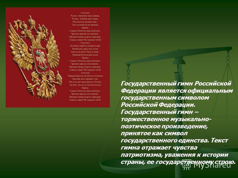 Государственный гимн Российской Федерации является официальным государственным символом Российской Федерации. Государственный гимн – торжественное музыкально- поэтическое произведение, принятое как символ государственного единства. Текст гимна отража