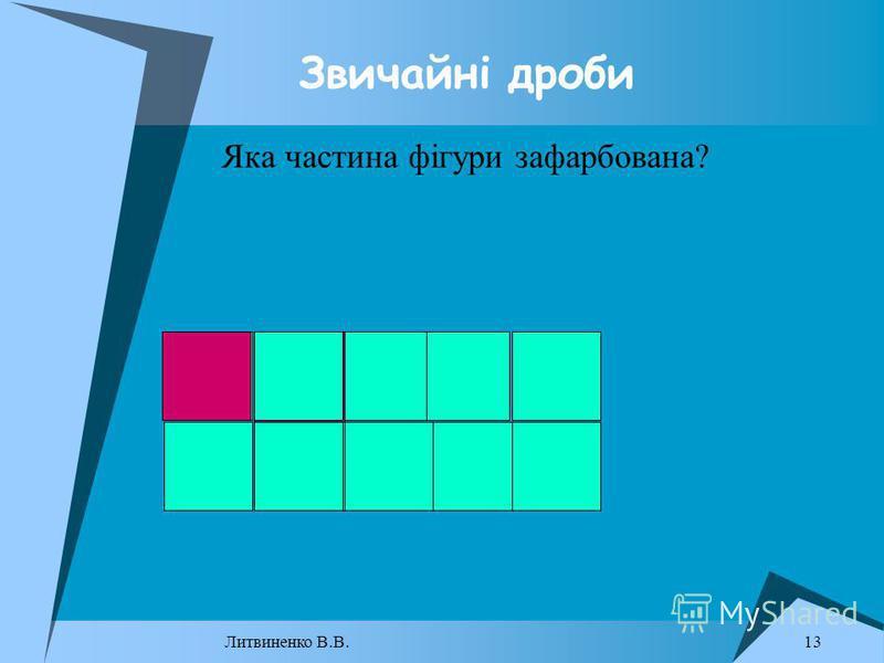 Звичайні дроби Яка частина фігури зафарбована? 13 Литвиненко В.В.