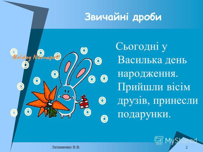 Звичайні дроби Сьогодні у Василька день народження. Прийшли вісім друзів, принесли подарунки. 2 Литвиненко В.В.
