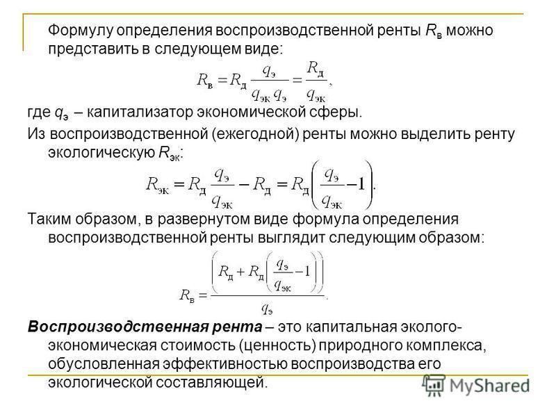 Формулу определения воспроизводственной ренты R в можно представить в следующем виде: где q э – капитализатор экономической сферы. Из воспроизводственной (ежегодной) ренты можно выделить ренту экологическую R эк : Таким образом, в развернутом виде фо