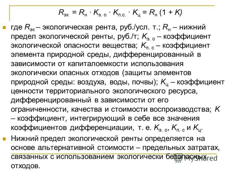 R эк = R н K э. о K п.с. K ц = R н (1 + K) где R эк – экологическая рента, руб./усл. т.; R н – нижний предел экологической ренты, руб./т; K э. о – коэффициент экологической опасности вещества; K п. с – коэффициент элемента природной среды, дифференци