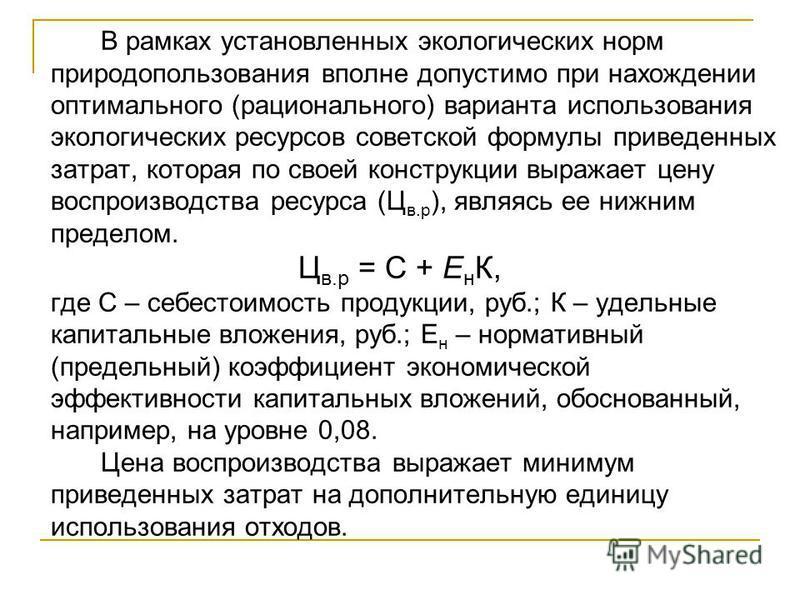 В рамках установленных экологических норм природопользования вполне допустимо при нахождении оптимального (рационального) варианта использования экологических ресурсов советской формулы приведенных затрат, которая по своей конструкции выражает цену в