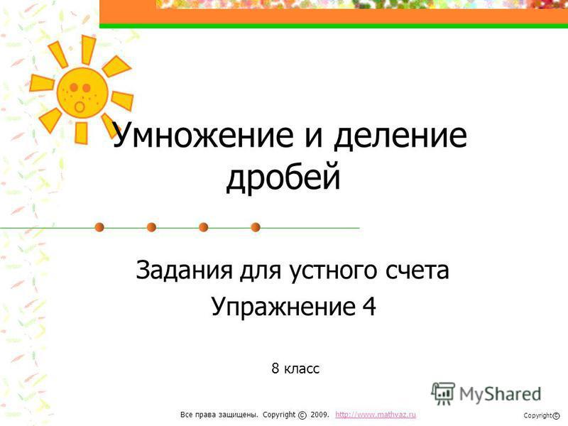 Умножение и деление дробей Задания для устного счета Упражнение 4 8 класс Все права защищены. Copyright 2009. http://www.mathvaz.ruhttp://www.mathvaz.ru с Copyright с
