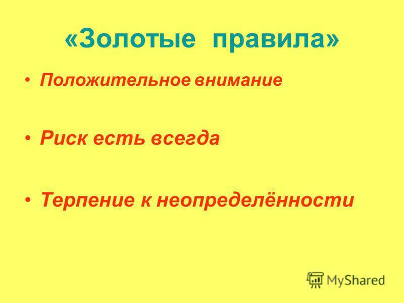 «Золотые правила» Положительное внимание Риск есть всегда Терпение к неопределённости