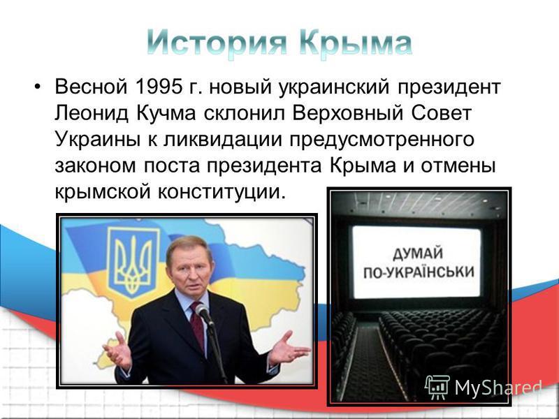 Весной 1995 г. новый украинский президент Леонид Кучма склонил Верховный Совет Украины к ликвидации предусмотренного законом поста президента Крыма и отмены крымской конституции.