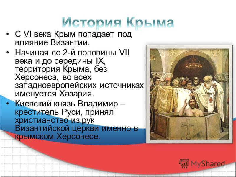 С VI века Крым попадает под влияние Византии. Начиная со 2-й половины VII века и до середины IX, территория Крыма, без Херсонеса, во всех западноевропейских источниках именуется Хазария. Киевский князь Владимир – креститель Руси, принял христианство