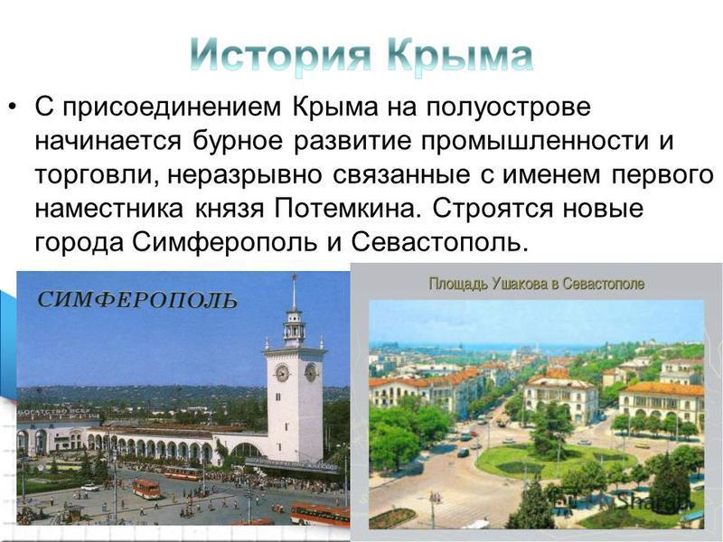 С присоединением Крыма на полуострове начинается бурное развитие промышленности и торговли, неразрывно связанные с именем первого наместника князя Потемкина. Строятся новые города Симферополь и Севастополь.