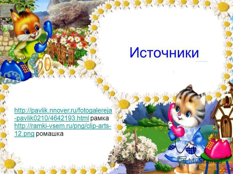 Источники http://pavlik.nnover.ru/fotogalereja -pavlik0210/4642193.htmlhttp://pavlik.nnover.ru/fotogalereja -pavlik0210/4642193. html рамка http://ramki-vsem.ru/png/clip-arts- 12.pnghttp://ramki-vsem.ru/png/clip-arts- 12. png ромашка