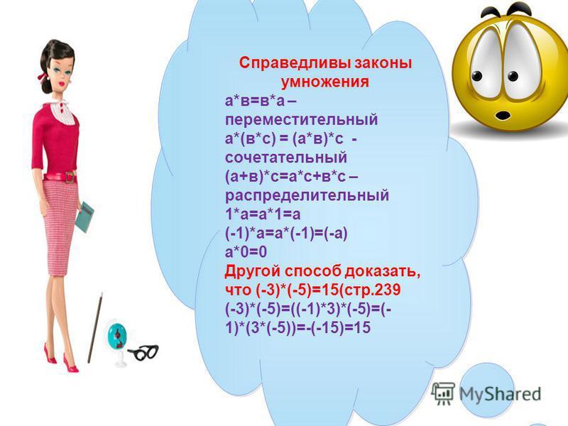 Справедливы законы умножения а*в=в*а – переместительный а*(в*с) = (а*в)*с - сочетательный (а+в)*с=а*с+в*с – распределительный 1*а=а*1=а (-1)*а=а*(-1)=(-а) а*0=0 Другой способ доказать, что (-3)*(-5)=15(стр.239 (-3)*(-5)=((-1)*3)*(-5)=(- 1)*(3*(-5))=-