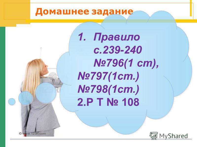Домашнее задание 1. Правило с.239-240 796(1 ст), 797(1 ст.) 798(1 ст.) 2. Р Т 108 1. Правило с.239-240 796(1 ст), 797(1 ст.) 798(1 ст.) 2. Р Т 108