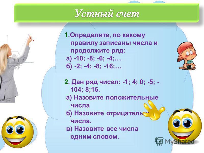 1.Определите, по какому правилу записаны числа и продолжите ряд: а) -10; -8; -6; -4;… б) -2; -4; -8; -16;… 2. Дан ряд чисел: -1; 4; 0; -5; - 104; 8;16. а) Назовите положительные числа б) Назовите отрицательные числа. в) Назовите все числа одним слово