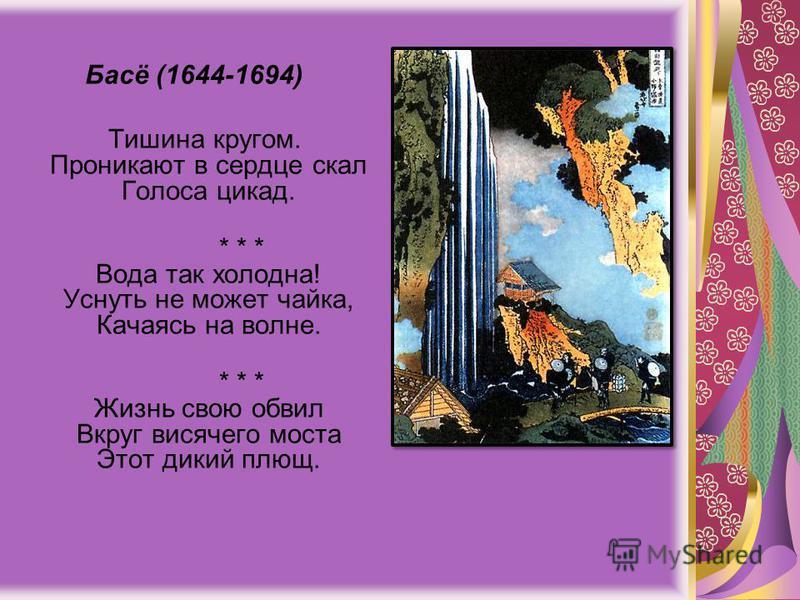Басё (1644-1694) Тишина кругом. Проникают в сердце скал Голоса цикад. * * * Вода так холодна! Уснуть не может чайка, Качаясь на волне. * * * Жизнь свою обвил Вкруг висячего моста Этот дикий плющ.