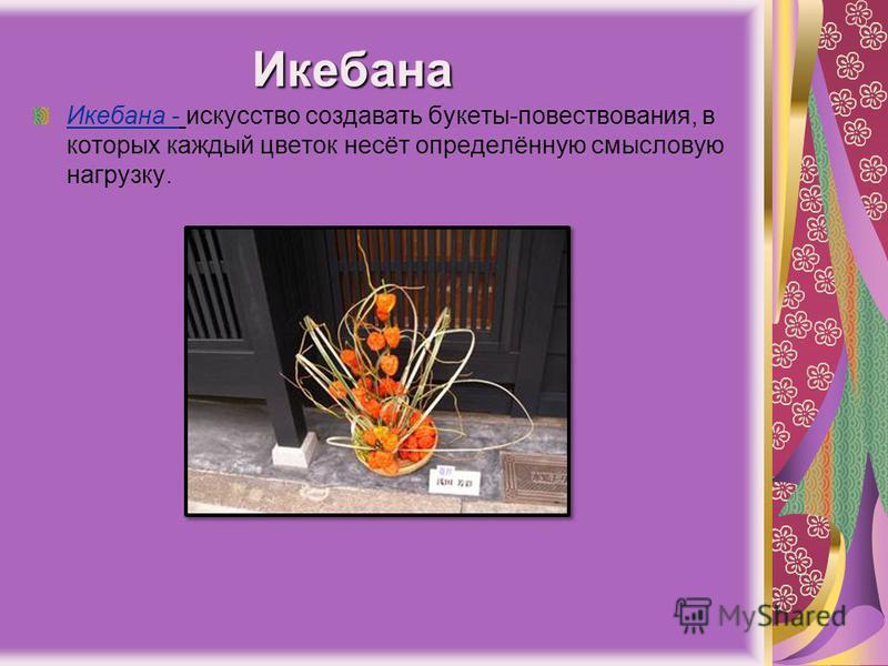 Икебана Икебана - искусство создавать букеты-повествования, в которых каждый цветок несёт определённую смысловую нагрузку.