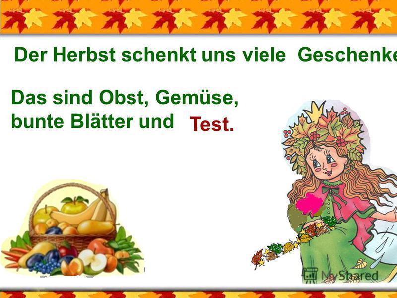Der Herbst schenkt uns viele Geschenke. Das sind Obst, Gemüse, bunte Blätter und Test.