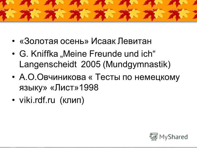 «Золотая осень» Исаак Левитан G. Kniffka Meine Freunde und ich Langenscheidt 2005 (Mundgymnastik) А.О.Овчиникова « Тесты по немецкому языку» «Лист»1998 viki.rdf.ru (клип)