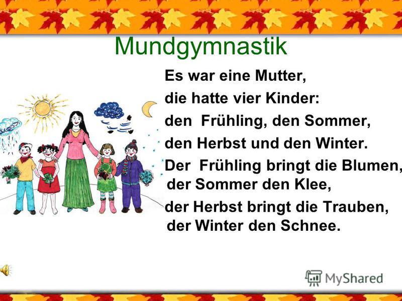 Mundgymnastik Es war eine Mutter, die hatte vier Kinder: den Frühling, den Sommer, den Herbst und den Winter. Der Frühling bringt die Blumen, der Sommer den Klee, der Herbst bringt die Trauben, der Winter den Schnee.