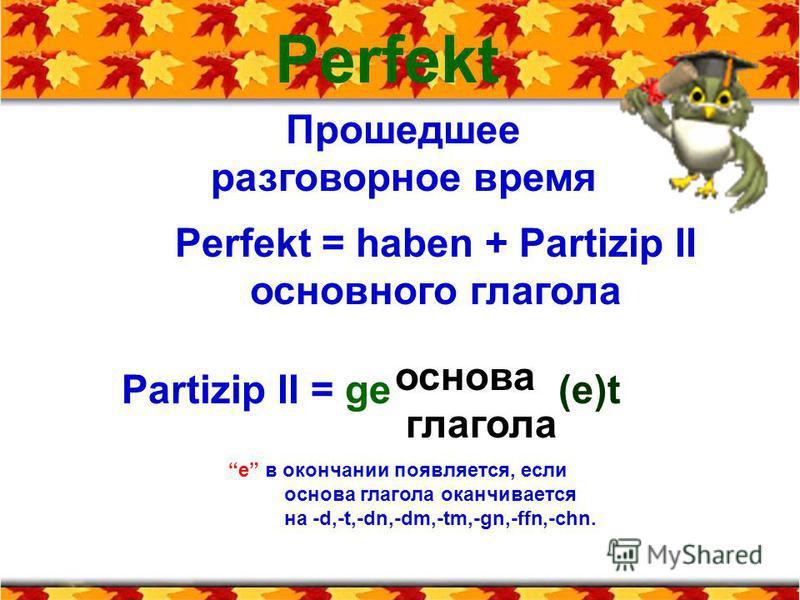Perfekt Прошедшее разговорное время Perfekt = haben + Partizip II основного глагола Partizip II = ge (e)t основа глагола е в окончании появляется, если основа глагола оканчивается на -d,-t,-dn,-dm,-tm,-gn,-ffn,-chn.