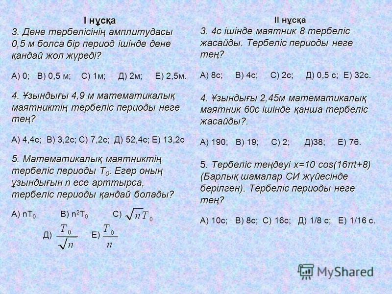 І нұсқа 3. Дене тербелісінің амплитудасы 0,5 м болса бір период ішінде дене қандай жол жүреді? А) 0; В) 0,5 м; С) 1м; Д) 2м; Е) 2,5м. 4. Ұзындығы 4,9 м математикалық маятниктің тербеліс периоды неге тең? А) 4,4с; В) 3,2с; С) 7,2с; Д) 52,4с; Е) 13,2с
