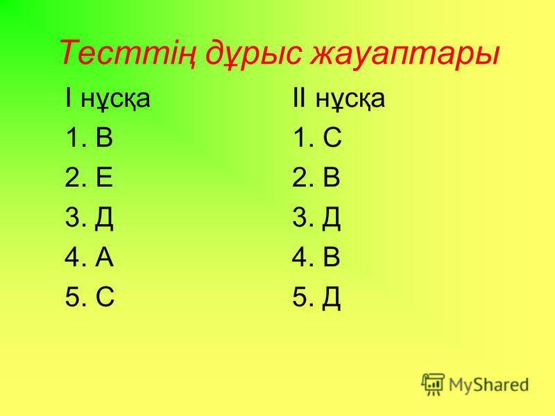 Тесттің дұрыс жауаптары І нұсқа 1. В 2. Е 3. Д 4. А 5. С ІІ нұсқа 1. С 2. В 3. Д 4. В 5. Д