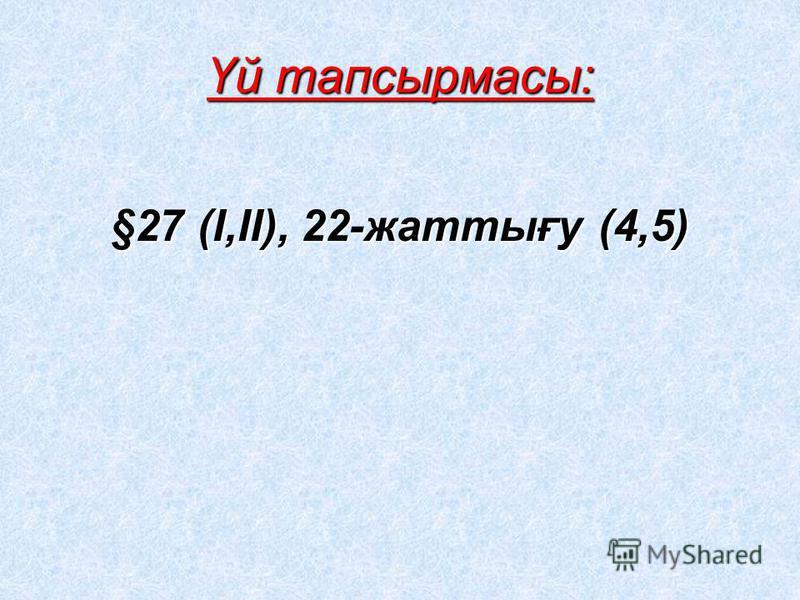 Үй тапсырмасы: §27 (І,ІІ), 22-жаттығу (4,5)