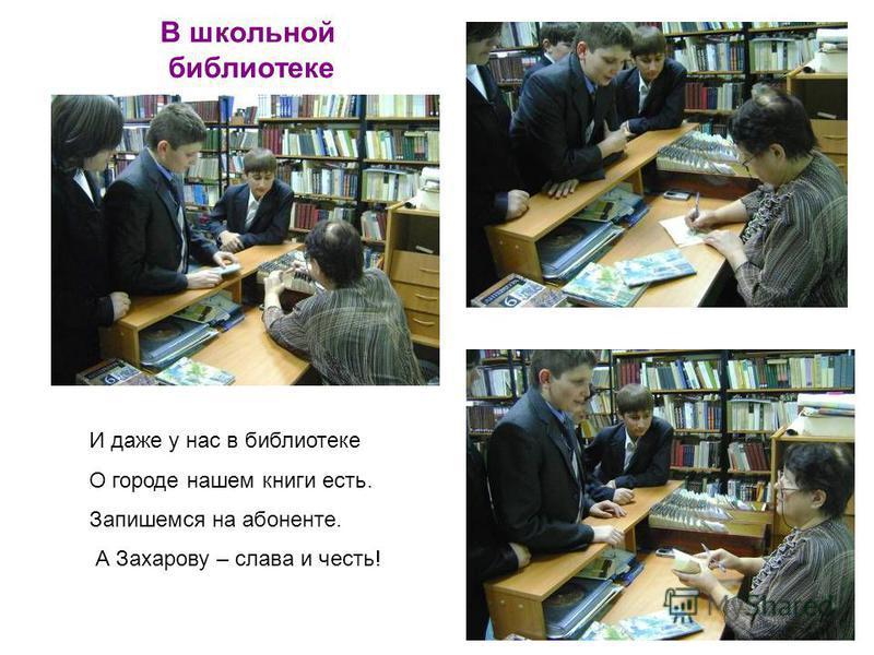 В школьной библиотеке И даже у нас в библиотеке О городе нашем книги есть. Запишемся на абоненте. А Захарову – слава и честь!