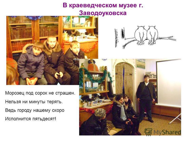 В краеведческом музее г. Заводоуковска Морозец под сорок не страшен. Нельзя ни минуты терять. Ведь городу нашему скоро Исполнится пятьдесят!