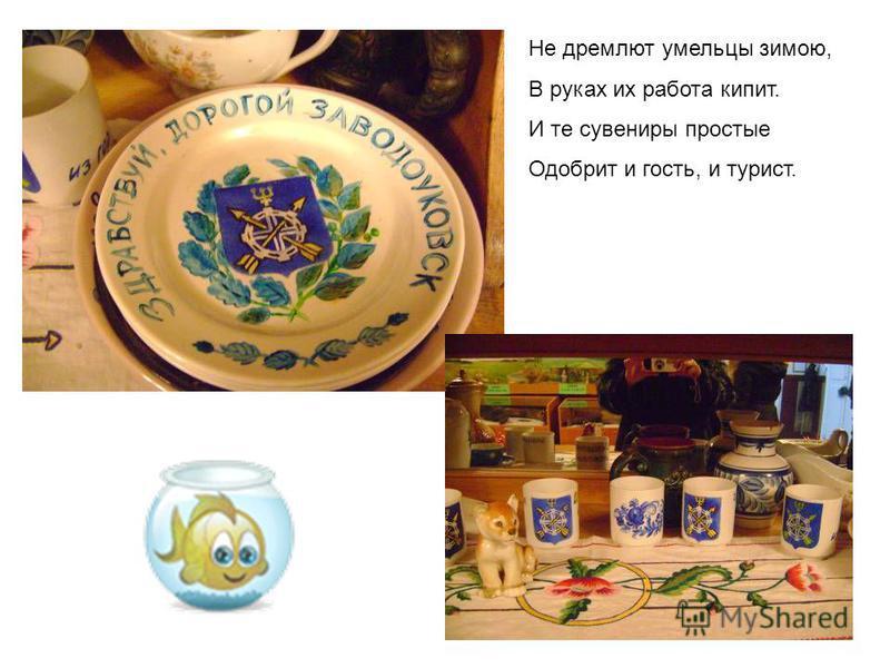 Не дремлют умельцы зимою, В руках их работа кипит. И те сувениры простые Одобрит и гость, и турист.