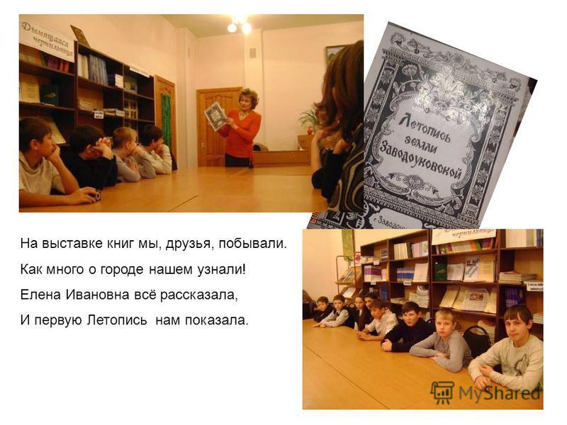 На выставке книг мы, друзья, побывали. Как много о городе нашем узнали! Елена Ивановна всё рассказала, И первую Летопись нам показала.