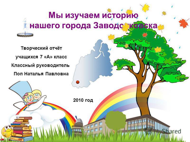 Мы изучаем историю нашего города Заводоуковска Творческий отчёт учащихся 7 «А» класс Классный руководитель: Поп Наталья Павловна 2010 год